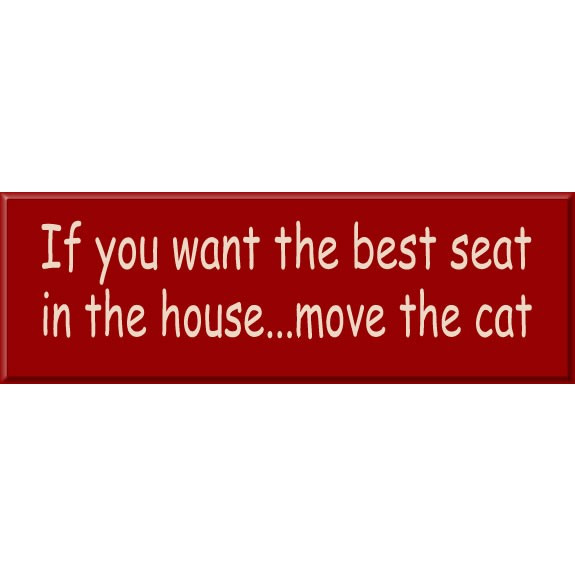 Pet Sign Says: If you want the best seat in the house...move the cat Wood Signs are sent ready to hang; available with different text, colors and sizes. #best